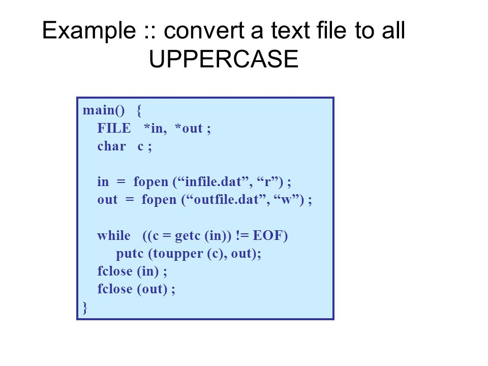 "Example :: convert a text file to all UPPERCASE main() { FILE *in, *out ; char c ; in = fopen (""infile.dat"", ""r"") ; out = fopen (""outfile.dat"", ""w"") ;"
