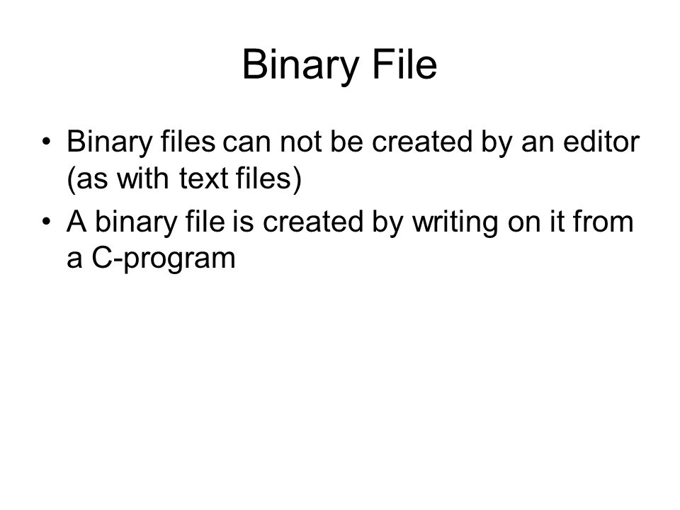 Binary File •Binary files can not be created by an editor (as with text files) •A binary file is created by writing on it from a C-program