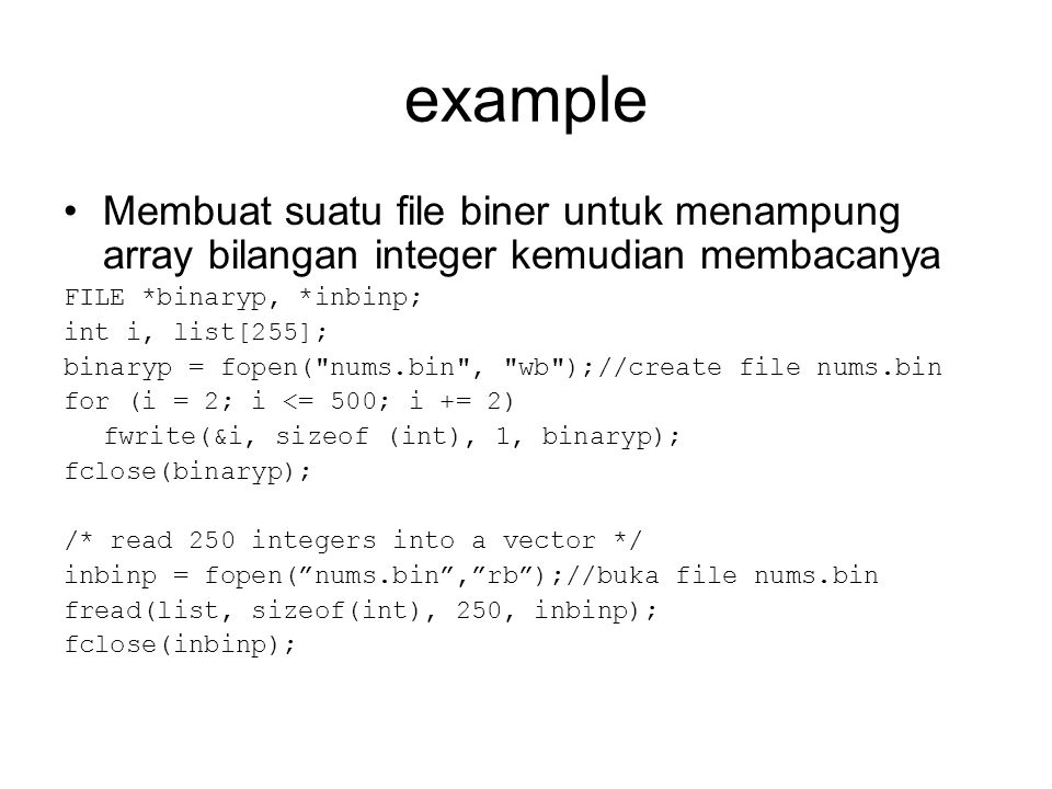 example •Membuat suatu file biner untuk menampung array bilangan integer kemudian membacanya FILE *binaryp, *inbinp; int i, list[255]; binaryp = fopen( nums.bin , wb );//create file nums.bin for (i = 2; i <= 500; i += 2) fwrite(&i, sizeof (int), 1, binaryp); fclose(binaryp); /* read 250 integers into a vector */ inbinp = fopen( nums.bin , rb );//buka file nums.bin fread(list, sizeof(int), 250, inbinp); fclose(inbinp);