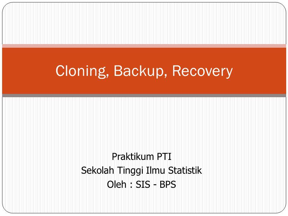 Praktikum PTI Sekolah Tinggi Ilmu Statistik Oleh : SIS - BPS Cloning, Backup, Recovery