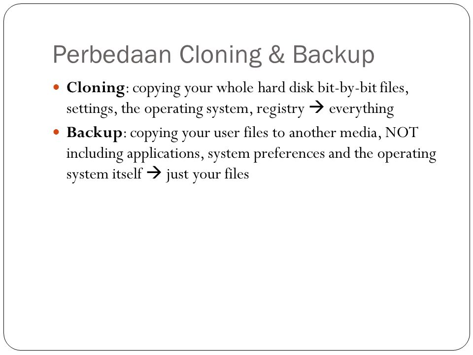 Perbedaan Cloning & Backup  Cloning: copying your whole hard disk bit-by-bit files, settings, the operating system, registry  everything  Backup: c