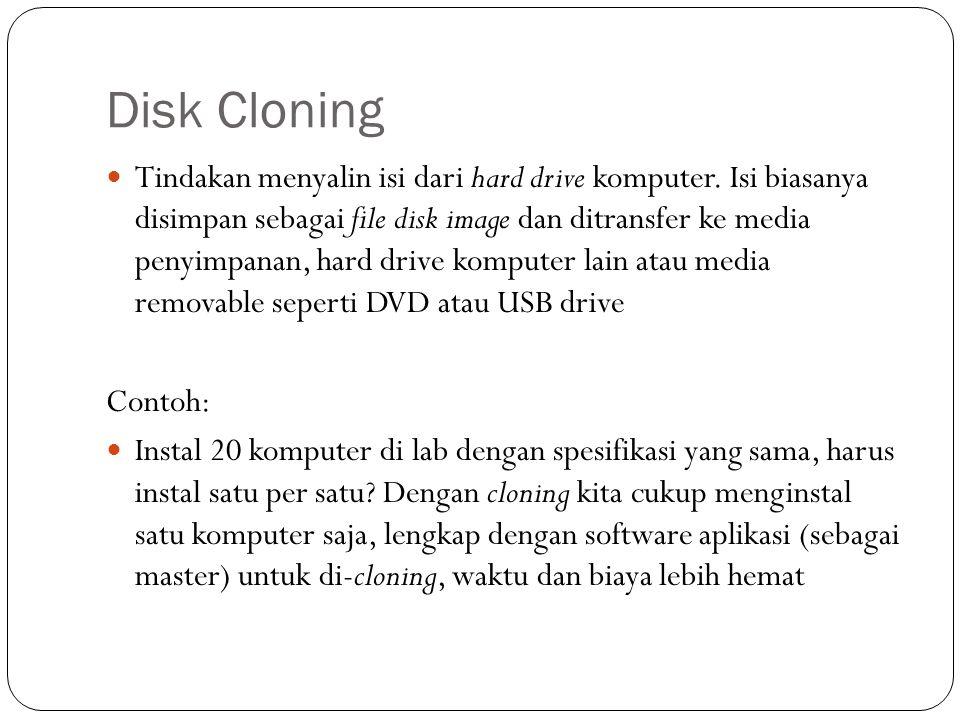 Disk Cloning  Tindakan menyalin isi dari hard drive komputer. Isi biasanya disimpan sebagai file disk image dan ditransfer ke media penyimpanan, hard