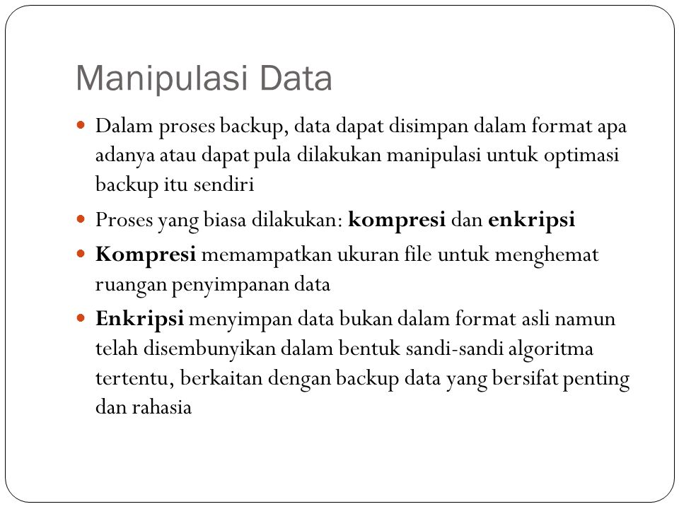 Manipulasi Data  Dalam proses backup, data dapat disimpan dalam format apa adanya atau dapat pula dilakukan manipulasi untuk optimasi backup itu send