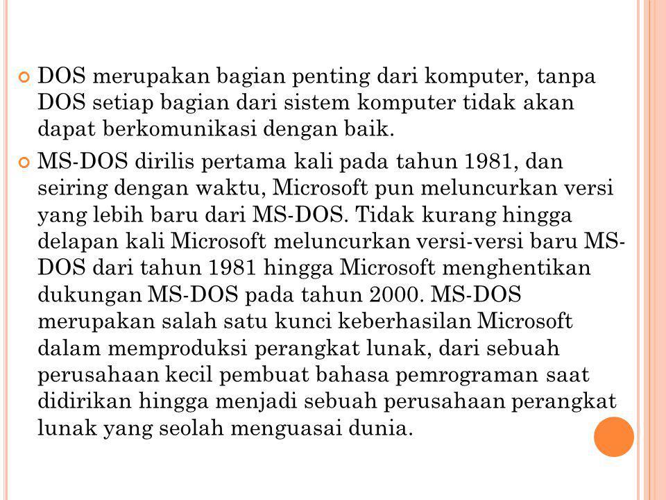 S EJARAH DOS MS-DOS sebenarnya dibuat oleh sebuah perusahaan pembuat komputer, yang bernama Seattle Computer Products (SCP) yang dikepalai oleh Tim Patterson yang belakangan direkrut oleh Microsoft untuk mengembangkan DOS pada tahun 1980 sebagai sebuah perangkat lunak sistem operasi dengan nama Q-DOS (Quick and Dirty Operating System).