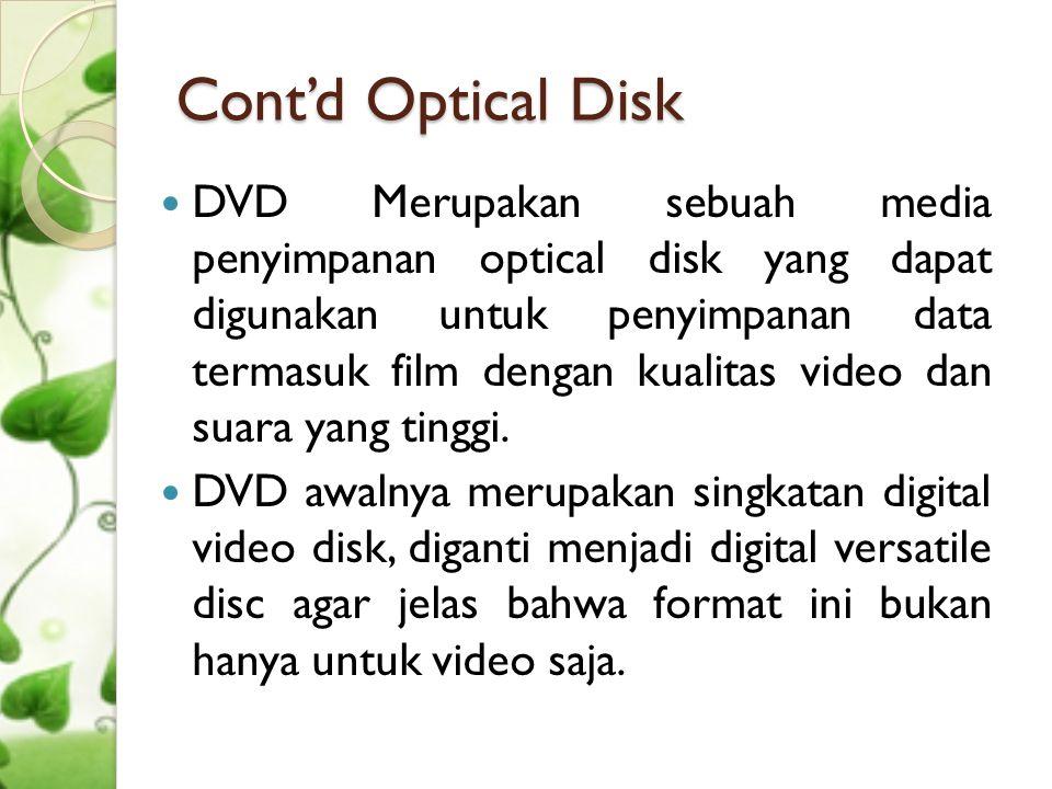 Cont'd Optical Disk  Blue-ray adalah salah satu teknologi terbaru yang diciptakan untuk tingkat high definition video dan high density data yang lebih dibanding CD dan DVD  Format Blue-ray : ◦ BD-ROM (read only), for prerecorded content ◦ BD-R (recordable), for PC data storage ◦ BD-RW (rewritable), for PC data storage ◦ BD-RE (rewritable), for HDTV recording