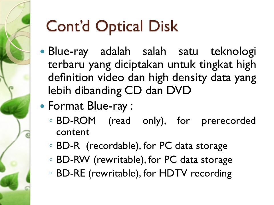 Cont'd Optical Disk  Blue-ray adalah salah satu teknologi terbaru yang diciptakan untuk tingkat high definition video dan high density data yang lebi