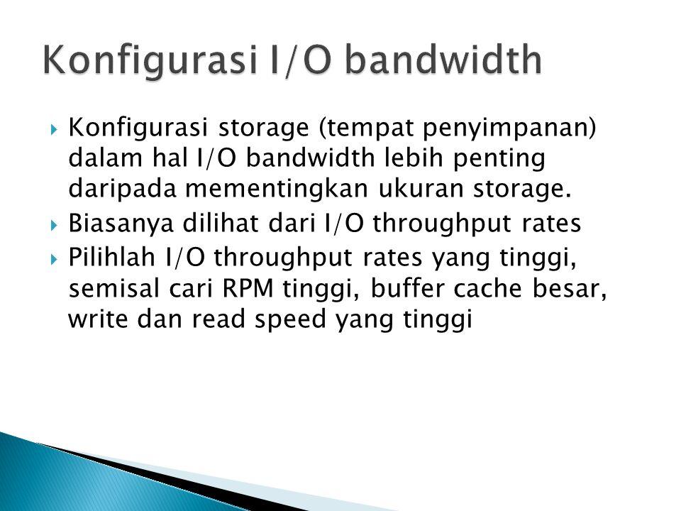  Konfigurasi storage (tempat penyimpanan) dalam hal I/O bandwidth lebih penting daripada mementingkan ukuran storage.  Biasanya dilihat dari I/O thr