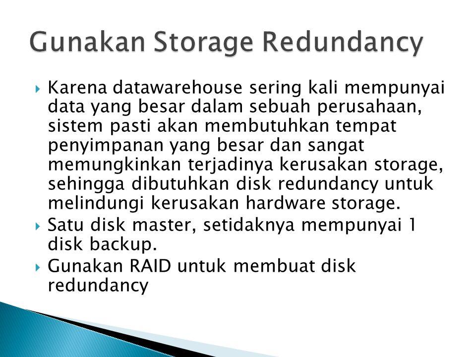  Karena datawarehouse sering kali mempunyai data yang besar dalam sebuah perusahaan, sistem pasti akan membutuhkan tempat penyimpanan yang besar dan sangat memungkinkan terjadinya kerusakan storage, sehingga dibutuhkan disk redundancy untuk melindungi kerusakan hardware storage.
