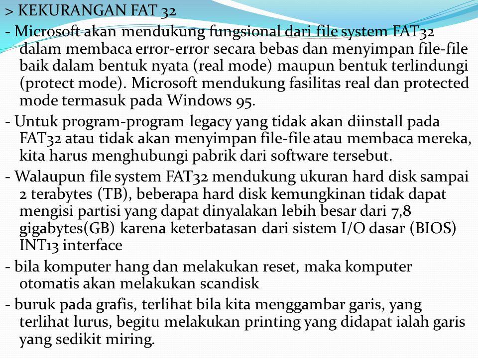 > KEKURANGAN FAT 32 - Microsoft akan mendukung fungsional dari file system FAT32 dalam membaca error-error secara bebas dan menyimpan file-file baik dalam bentuk nyata (real mode) maupun bentuk terlindungi (protect mode).