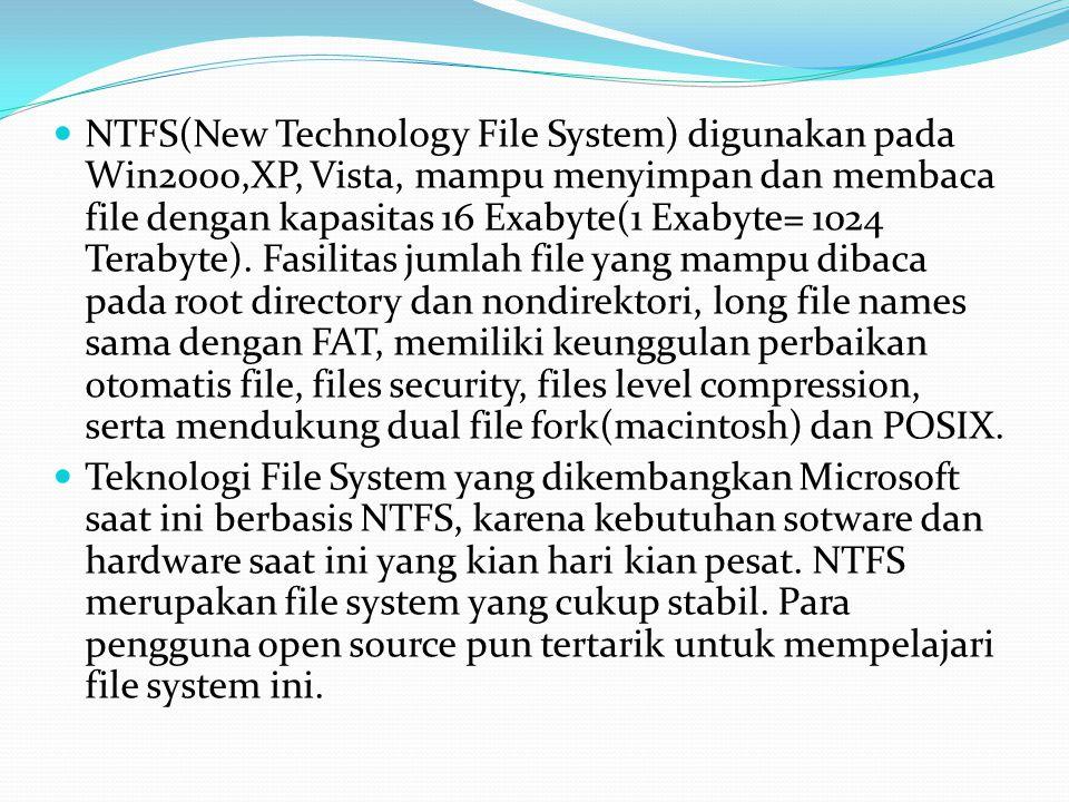  NTFS(New Technology File System) digunakan pada Win2000,XP, Vista, mampu menyimpan dan membaca file dengan kapasitas 16 Exabyte(1 Exabyte= 1024 Terabyte).