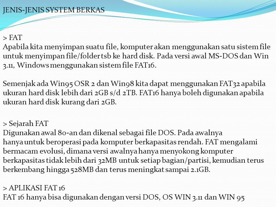 JENIS-JENIS SYSTEM BERKAS > FAT Apabila kita menyimpan suatu file, komputer akan menggunakan satu sistem file untuk menyimpan file/folder tsb ke hard disk.