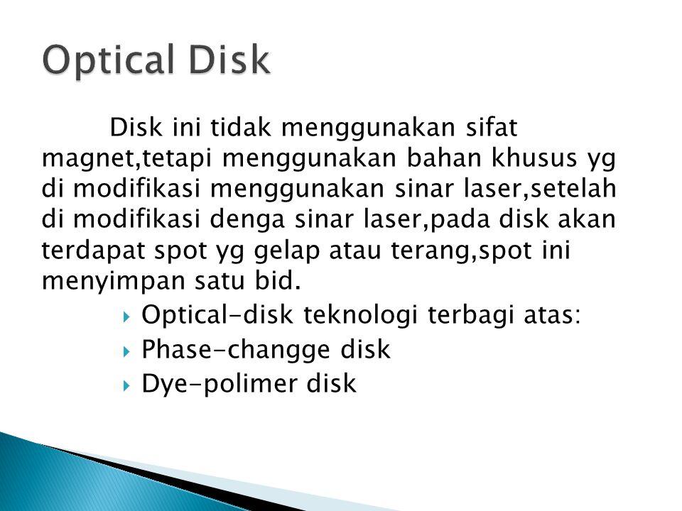 Disk ini tidak menggunakan sifat magnet,tetapi menggunakan bahan khusus yg di modifikasi menggunakan sinar laser,setelah di modifikasi denga sinar laser,pada disk akan terdapat spot yg gelap atau terang,spot ini menyimpan satu bid.