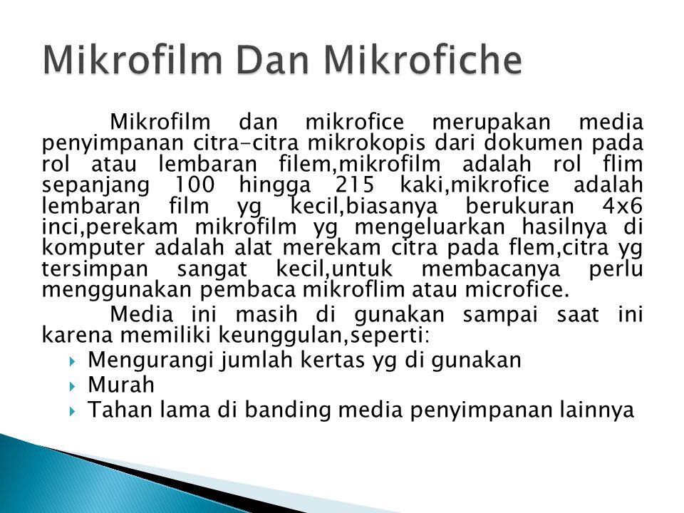 Mikrofilm dan mikrofice merupakan media penyimpanan citra-citra mikrokopis dari dokumen pada rol atau lembaran filem,mikrofilm adalah rol flim sepanjang 100 hingga 215 kaki,mikrofice adalah lembaran film yg kecil,biasanya berukuran 4x6 inci,perekam mikrofilm yg mengeluarkan hasilnya di komputer adalah alat merekam citra pada flem,citra yg tersimpan sangat kecil,untuk membacanya perlu menggunakan pembaca mikroflim atau microfice.