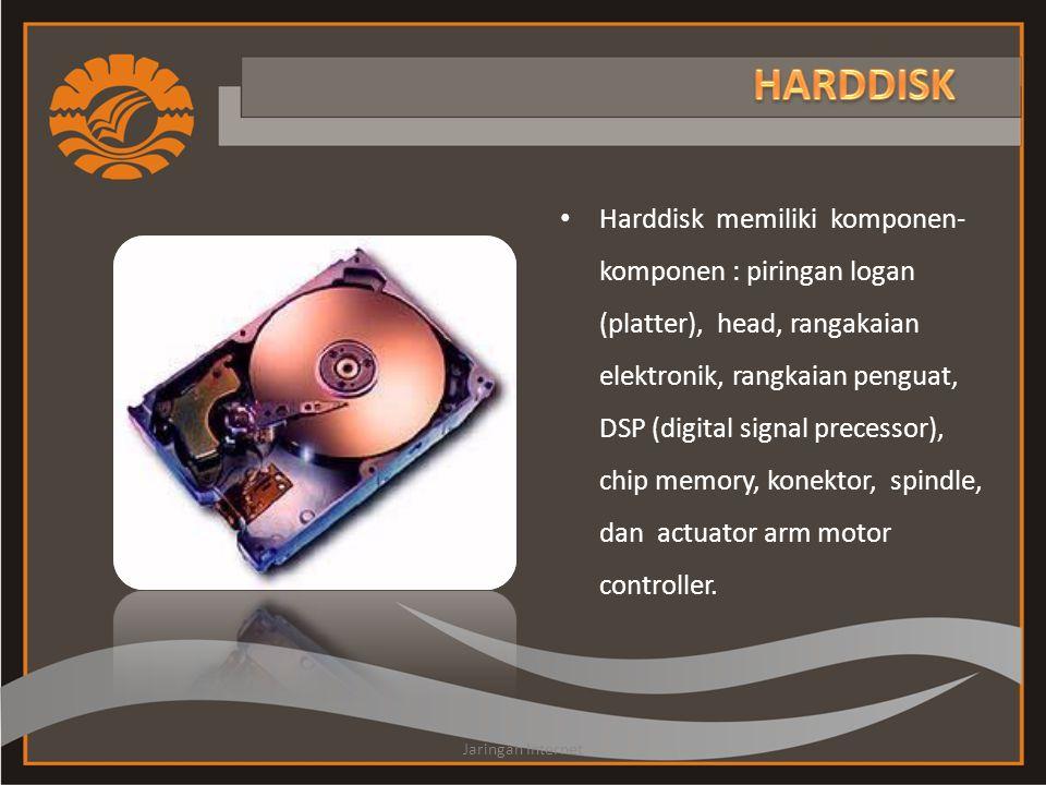 • Harddisk memiliki komponen- komponen : piringan logan (platter), head, rangakaian elektronik, rangkaian penguat, DSP (digital signal precessor), chip memory, konektor, spindle, dan actuator arm motor controller.