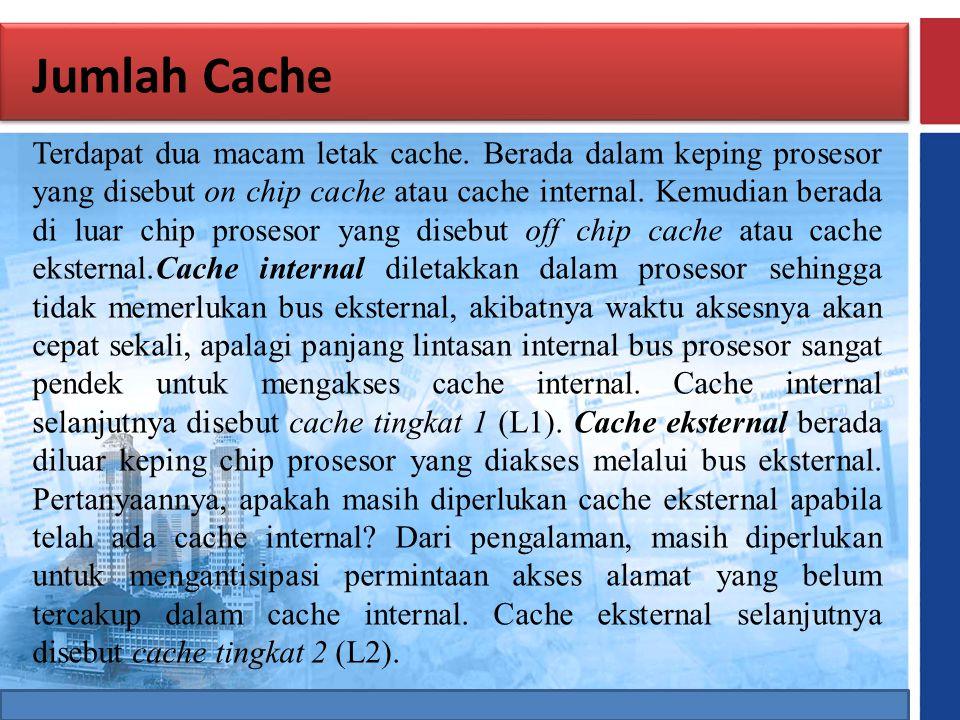 Jumlah Cache Terdapat dua macam letak cache. Berada dalam keping prosesor yang disebut on chip cache atau cache internal. Kemudian berada di luar chip