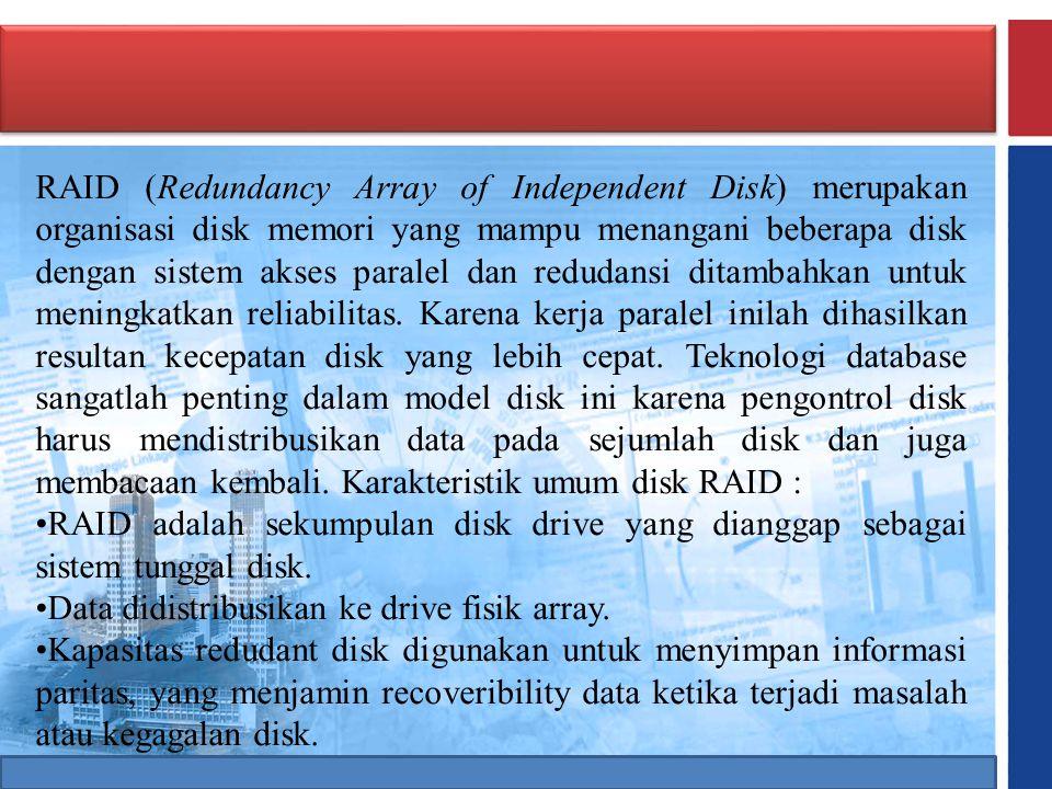 RAID (Redundancy Array of Independent Disk) merupakan organisasi disk memori yang mampu menangani beberapa disk dengan sistem akses paralel dan reduda