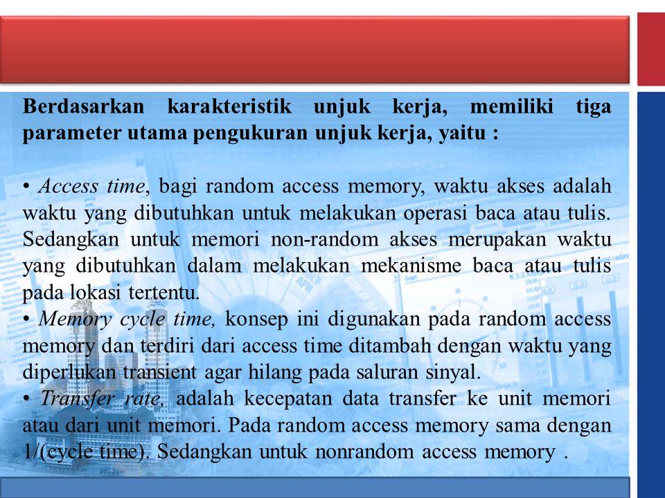 Berdasarkan karakteristik unjuk kerja, memiliki tiga parameter utama pengukuran unjuk kerja, yaitu : • Access time, bagi random access memory, waktu a
