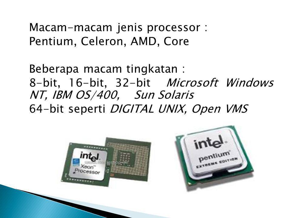 Macam-macam jenis processor : Pentium, Celeron, AMD, Core Beberapa macam tingkatan : 8-bit, 16-bit, 32-bit Microsoft Windows NT, IBM OS/400, Sun Solar