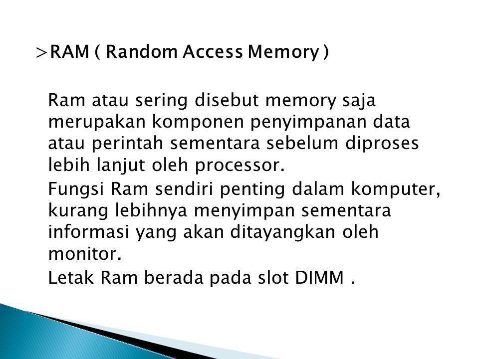 >RAM ( Random Access Memory ) Ram atau sering disebut memory saja merupakan komponen penyimpanan data atau perintah sementara sebelum diproses lebih l