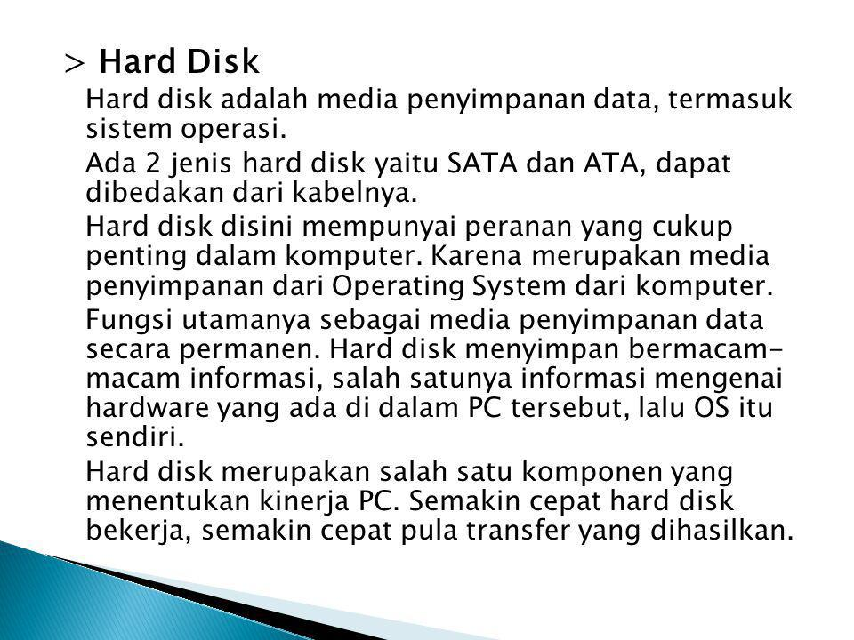 > Hard Disk Hard disk adalah media penyimpanan data, termasuk sistem operasi. Ada 2 jenis hard disk yaitu SATA dan ATA, dapat dibedakan dari kabelnya.