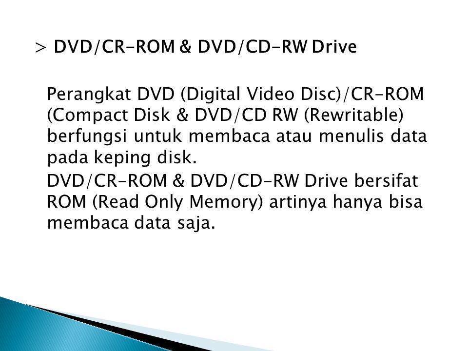 > DVD/CR-ROM & DVD/CD-RW Drive Perangkat DVD (Digital Video Disc)/CR-ROM (Compact Disk & DVD/CD RW (Rewritable) berfungsi untuk membaca atau menulis d