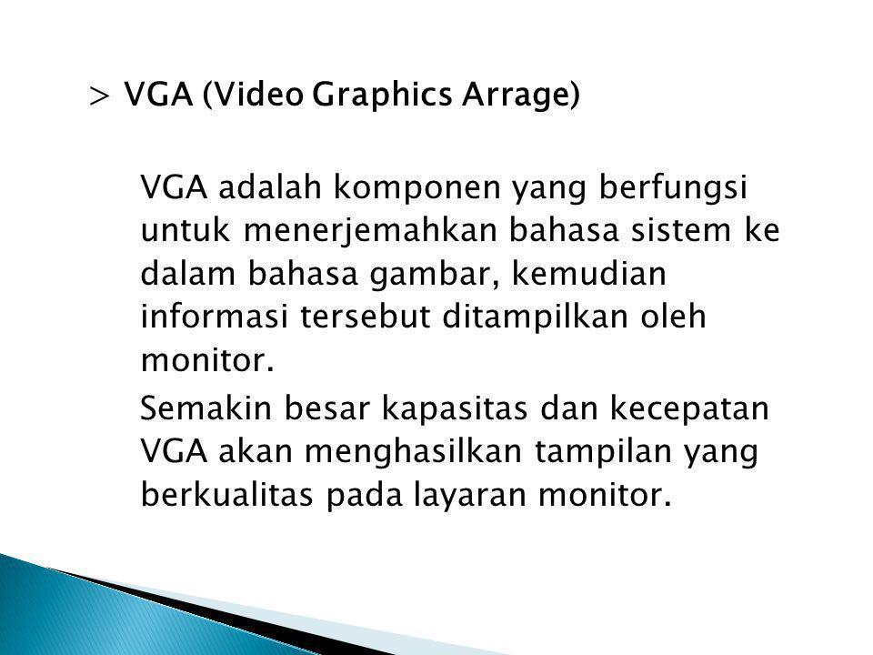 > VGA (Video Graphics Arrage) VGA adalah komponen yang berfungsi untuk menerjemahkan bahasa sistem ke dalam bahasa gambar, kemudian informasi tersebut