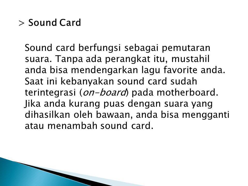 > Sound Card Sound card berfungsi sebagai pemutaran suara. Tanpa ada perangkat itu, mustahil anda bisa mendengarkan lagu favorite anda. Saat ini keban