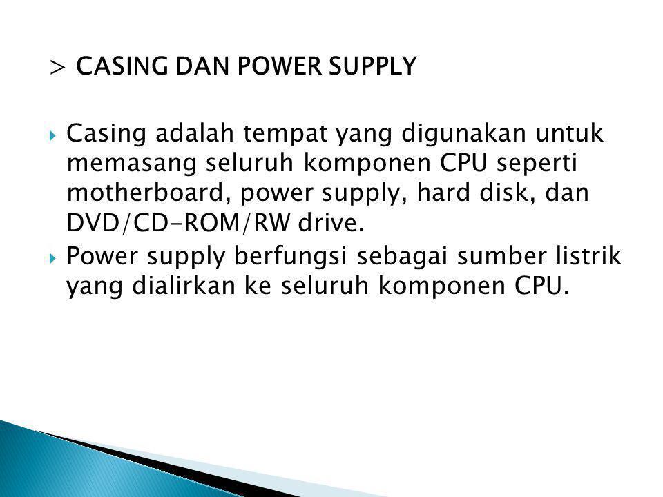 > CASING DAN POWER SUPPLY  Casing adalah tempat yang digunakan untuk memasang seluruh komponen CPU seperti motherboard, power supply, hard disk, dan
