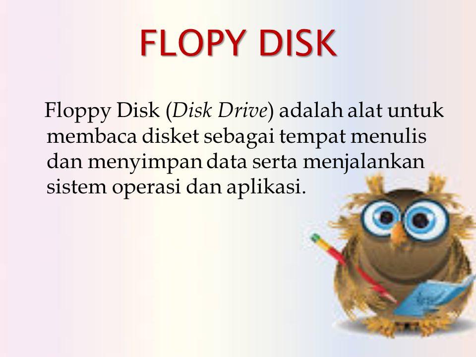 FLOPY DISK Floppy Disk ( Disk Drive ) adalah alat untuk membaca disket sebagai tempat menulis dan menyimpan data serta menjalankan sistem operasi dan aplikasi.