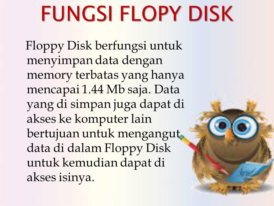 FUNGSI FLOPY DISK Floppy Disk berfungsi untuk menyimpan data dengan memory terbatas yang hanya mencapai 1.44 Mb saja.