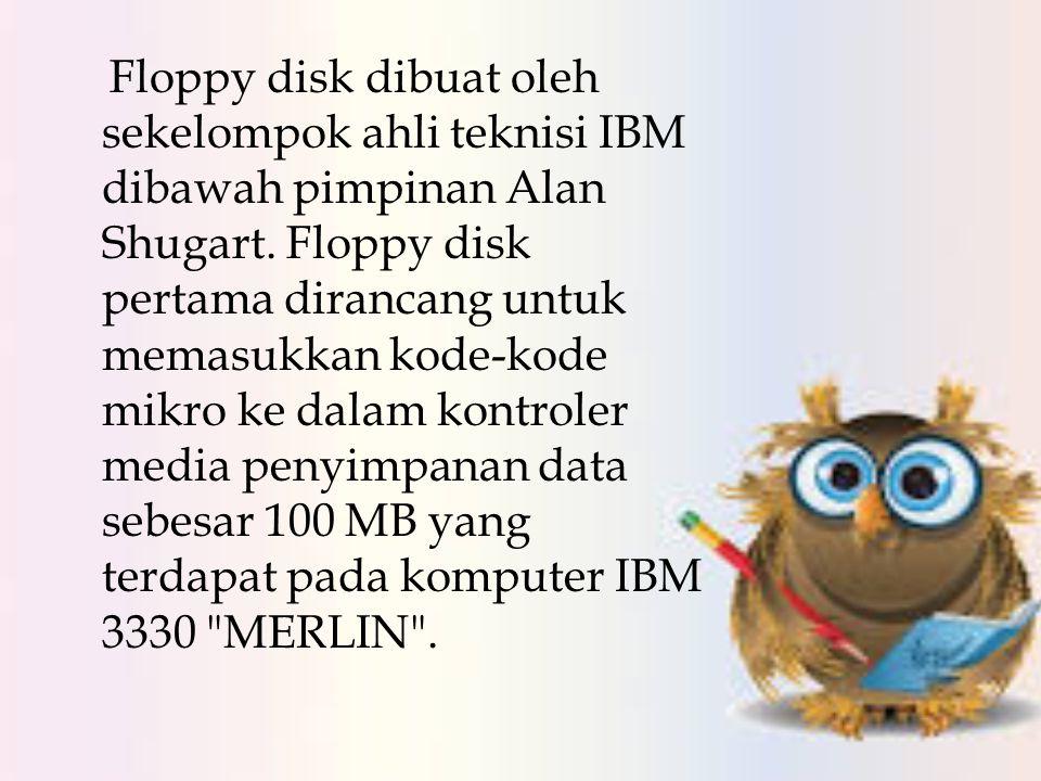 Floppy disk dibuat oleh sekelompok ahli teknisi IBM dibawah pimpinan Alan Shugart.