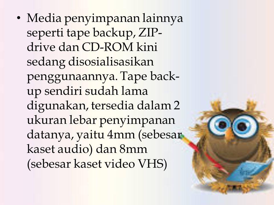 • Media penyimpanan lainnya seperti tape backup, ZIP- drive dan CD-ROM kini sedang disosialisasikan penggunaannya. Tape back- up sendiri sudah lama di