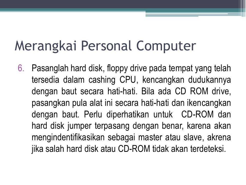 6.Pasanglah hard disk, floppy drive pada tempat yang telah tersedia dalam cashing CPU, kencangkan dudukannya dengan baut secara hati-hati. Bila ada CD