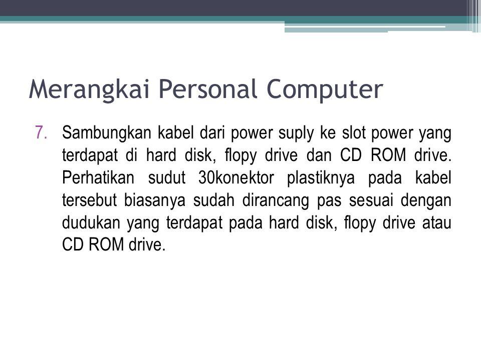7.Sambungkan kabel dari power suply ke slot power yang terdapat di hard disk, flopy drive dan CD ROM drive. Perhatikan sudut 30konektor plastiknya pad