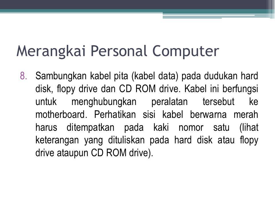 8.Sambungkan kabel pita (kabel data) pada dudukan hard disk, flopy drive dan CD ROM drive. Kabel ini berfungsi untuk menghubungkan peralatan tersebut