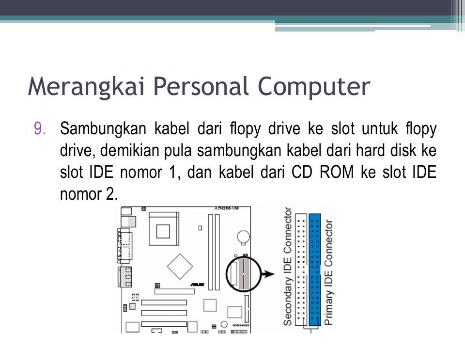 9.Sambungkan kabel dari flopy drive ke slot untuk flopy drive, demikian pula sambungkan kabel dari hard disk ke slot IDE nomor 1, dan kabel dari CD RO