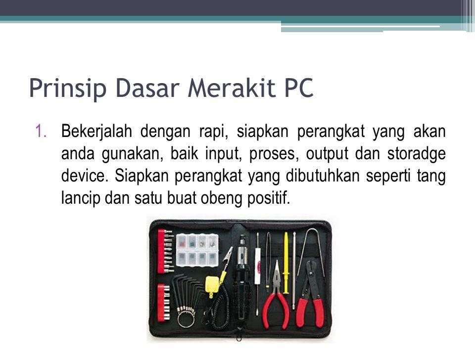 Prinsip Dasar Merakit PC 1.Bekerjalah dengan rapi, siapkan perangkat yang akan anda gunakan, baik input, proses, output dan storadge device. Siapkan p