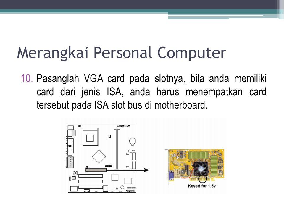 Merangkai Personal Computer 10.Pasanglah VGA card pada slotnya, bila anda memiliki card dari jenis ISA, anda harus menempatkan card tersebut pada ISA