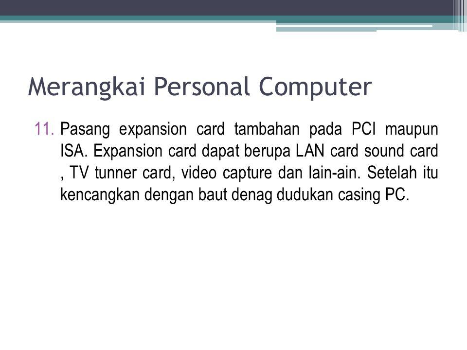 Merangkai Personal Computer 11.Pasang expansion card tambahan pada PCI maupun ISA. Expansion card dapat berupa LAN card sound card, TV tunner card, vi
