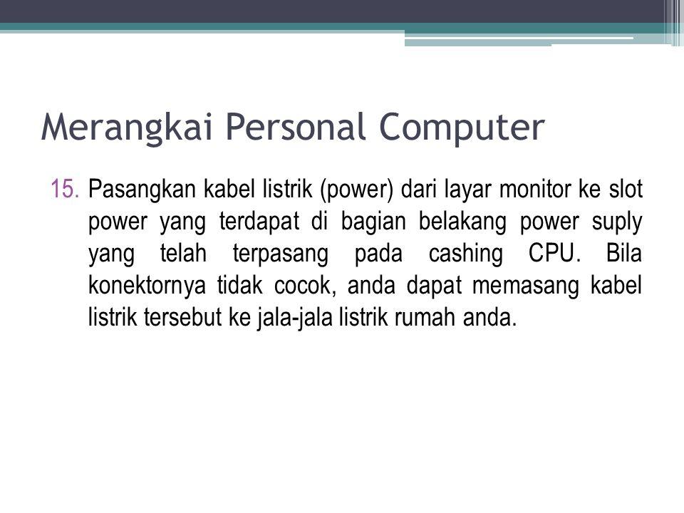 Merangkai Personal Computer 15.Pasangkan kabel listrik (power) dari layar monitor ke slot power yang terdapat di bagian belakang power suply yang tela