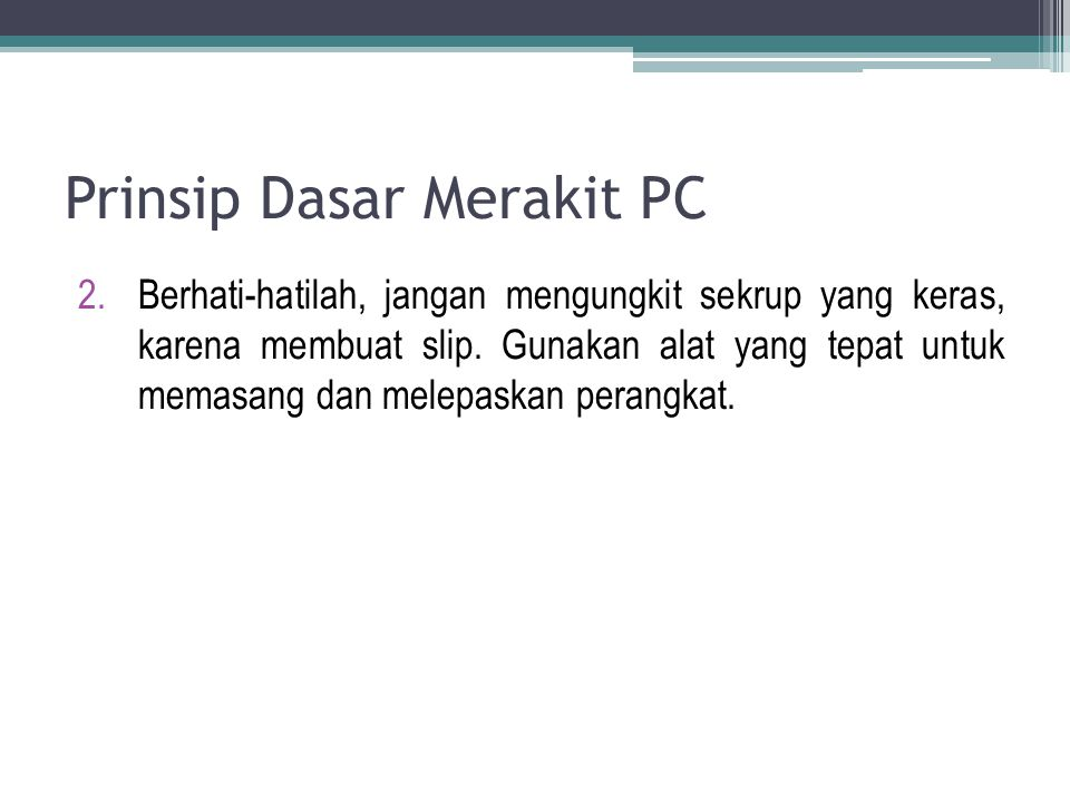 Prinsip Dasar Merakit PC 2.Berhati-hatilah, jangan mengungkit sekrup yang keras, karena membuat slip. Gunakan alat yang tepat untuk memasang dan melep