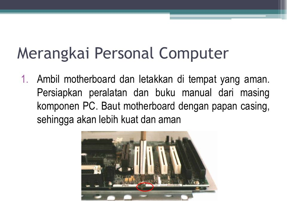Merangkai Personal Computer 1.Ambil motherboard dan letakkan di tempat yang aman. Persiapkan peralatan dan buku manual dari masing komponen PC. Baut m