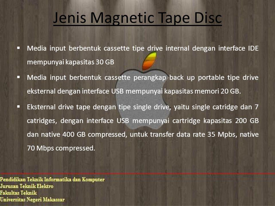 Jenis Magnetic Tape Disc  Media input berbentuk cassette tipe drive internal dengan interface IDE mempunyai kapasitas 30 GB  Media input berbentuk cassette perangkap back up portable tipe drive eksternal dengan interface USB mempunyai kapasitas memori 20 GB.