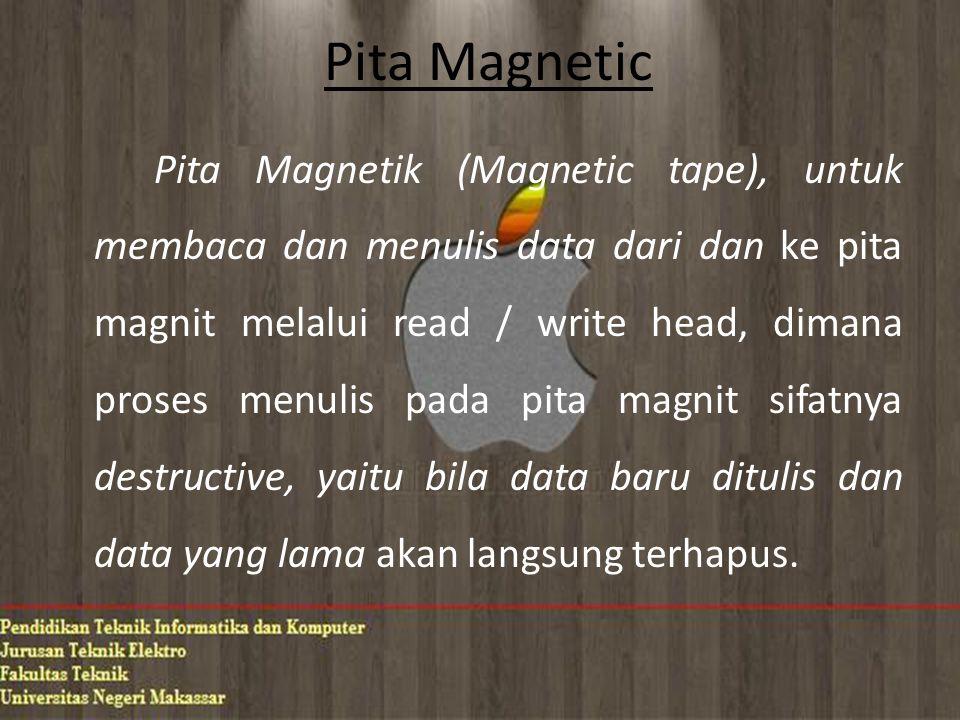Pita Magnetic Pita Magnetik (Magnetic tape), untuk membaca dan menulis data dari dan ke pita magnit melalui read / write head, dimana proses menulis pada pita magnit sifatnya destructive, yaitu bila data baru ditulis dan data yang lama akan langsung terhapus.