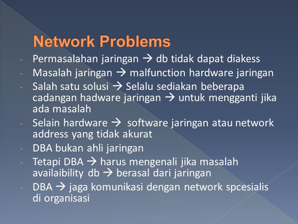 - Permasalahan jaringan  db tidak dapat diakess - Masalah jaringan  malfunction hardware jaringan - Salah satu solusi  Selalu sediakan beberapa cadangan hadware jaringan  untuk mengganti jika ada masalah - Selain hardware  software jaringan atau network address yang tidak akurat - DBA bukan ahli jaringan - Tetapi DBA  harus mengenali jika masalah availaibility db  berasal dari jaringan - DBA  jaga komunikasi dengan network spcesialis di organisasi