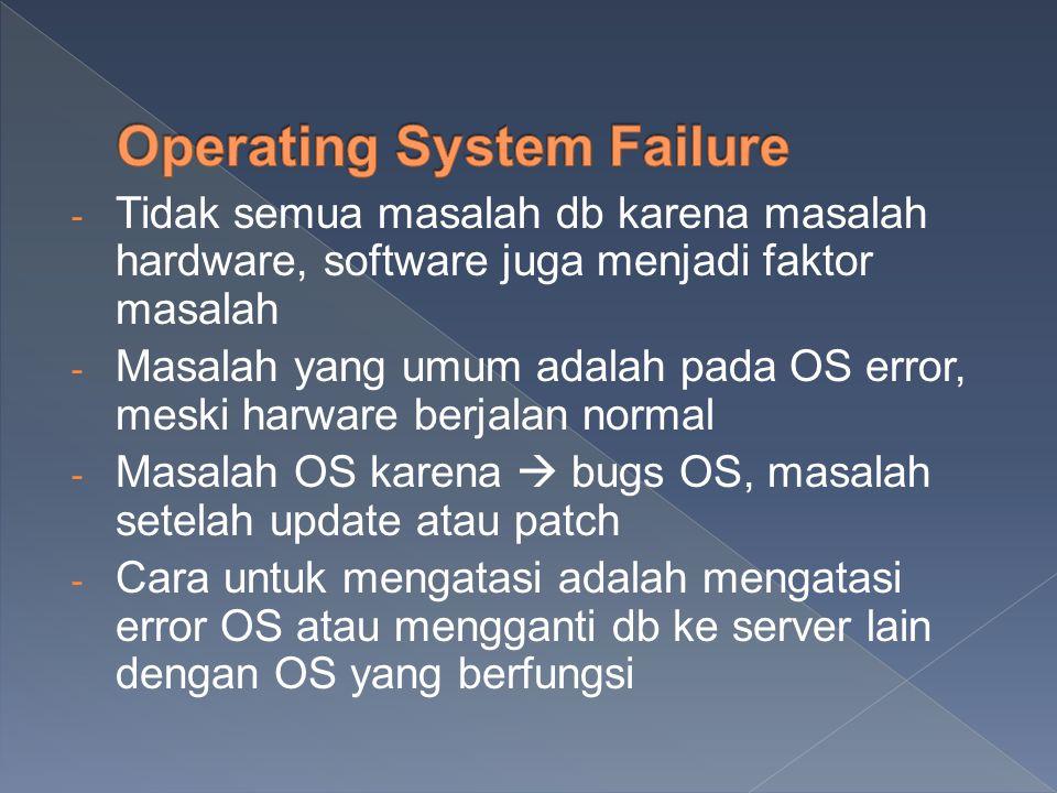 - Tidak semua masalah db karena masalah hardware, software juga menjadi faktor masalah - Masalah yang umum adalah pada OS error, meski harware berjalan normal - Masalah OS karena  bugs OS, masalah setelah update atau patch - Cara untuk mengatasi adalah mengatasi error OS atau mengganti db ke server lain dengan OS yang berfungsi