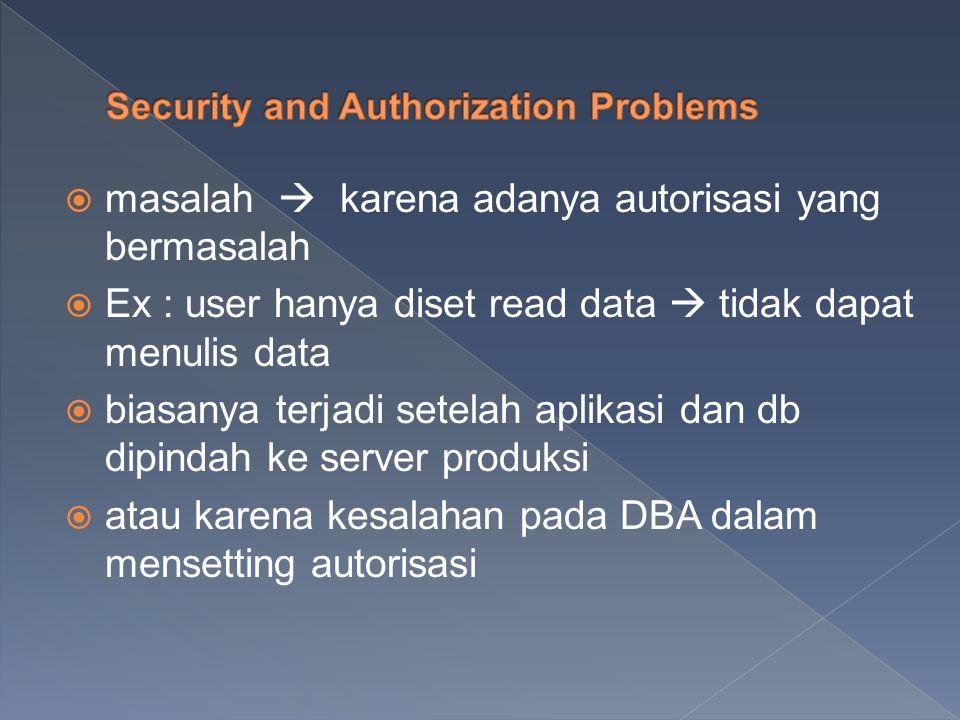  masalah  karena adanya autorisasi yang bermasalah  Ex : user hanya diset read data  tidak dapat menulis data  biasanya terjadi setelah aplikasi dan db dipindah ke server produksi  atau karena kesalahan pada DBA dalam mensetting autorisasi