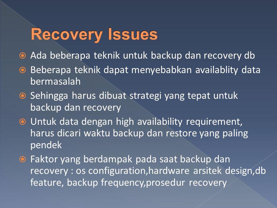  Ada beberapa teknik untuk backup dan recovery db  Beberapa teknik dapat menyebabkan availablity data bermasalah  Sehingga harus dibuat strategi yang tepat untuk backup dan recovery  Untuk data dengan high availability requirement, harus dicari waktu backup dan restore yang paling pendek  Faktor yang berdampak pada saat backup dan recovery : os configuration,hardware arsitek design,db feature, backup frequency,prosedur recovery