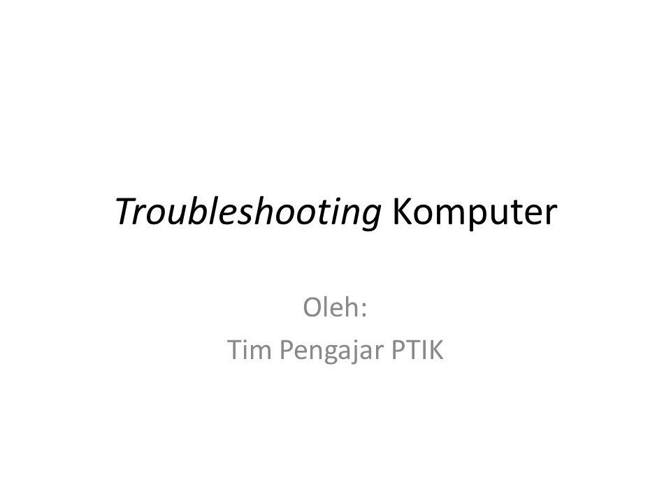 Troubleshooting Komputer Oleh: Tim Pengajar PTIK