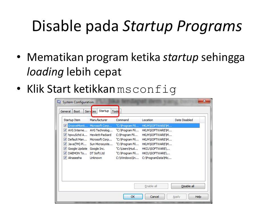 Disable pada Startup Programs • Mematikan program ketika startup sehingga loading lebih cepat • Klik Start ketikkan msconfig